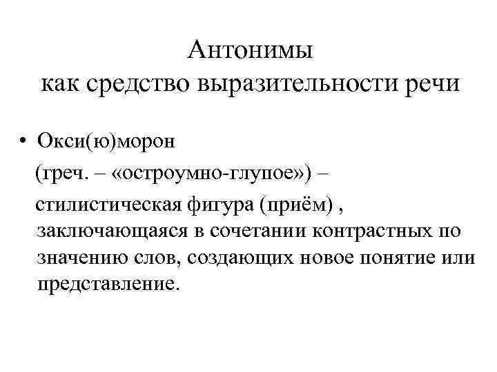 Антонимы как средство выразительности речи • Окси(ю)морон (греч. – «остроумно-глупое» ) – стилистическая фигура