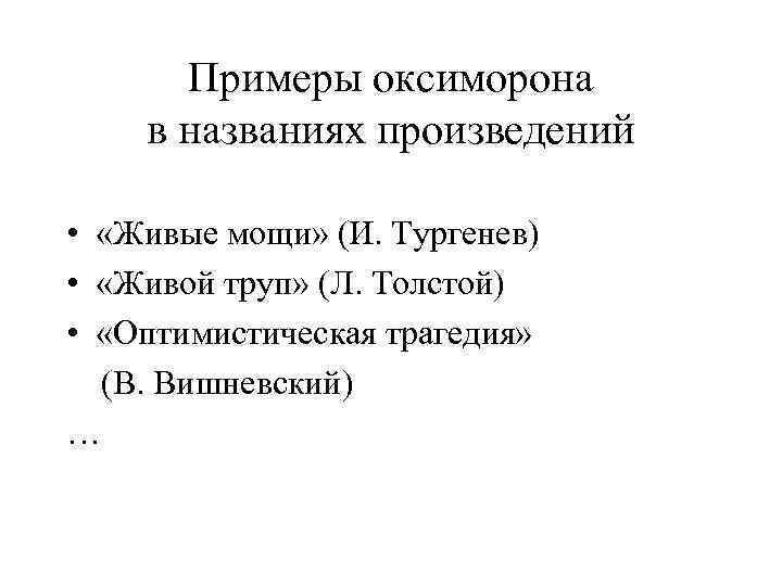 Примеры оксиморона в названиях произведений • «Живые мощи» (И. Тургенев) • «Живой труп» (Л.