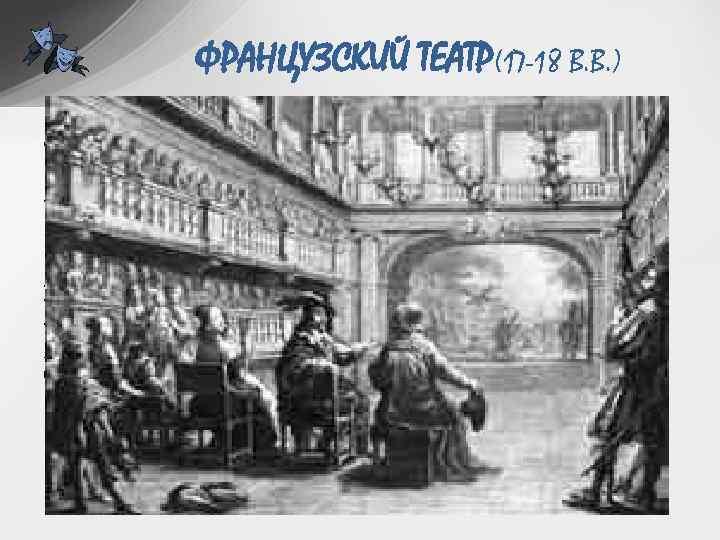 ФРАНЦУЗСКИЙ ТЕАТР(17 -18 В. В. ) • Основные принципы драматургии и театра классицизма: 1.