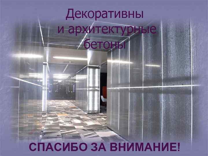 Декоративны и архитектурные бетоны СПАСИБО ЗА ВНИМАНИЕ!