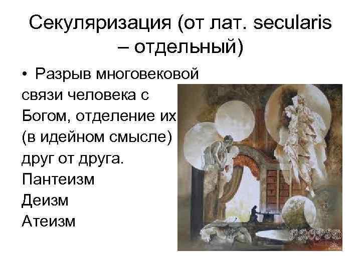 Секуляризация (от лат. secularis – отдельный) • Разрыв многовековой связи человека с Богом, отделение