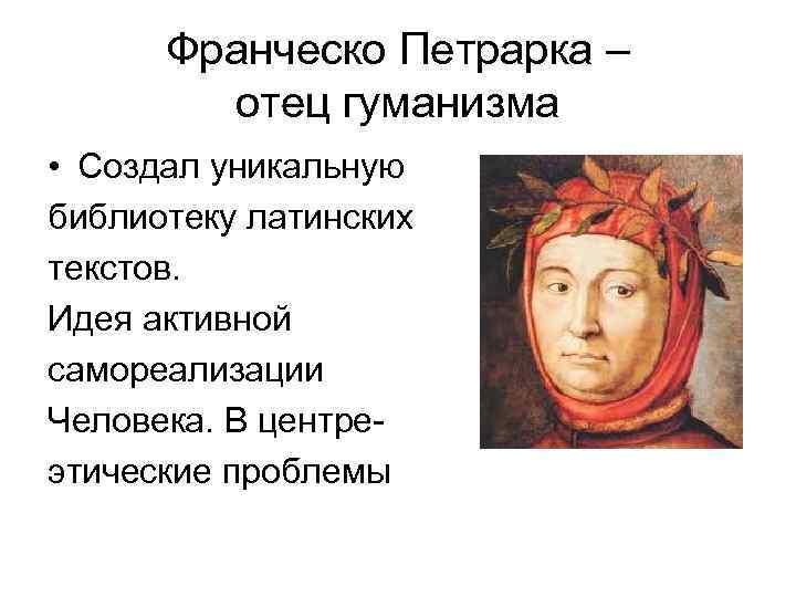 Франческо Петрарка – отец гуманизма • Создал уникальную библиотеку латинских текстов. Идея активной самореализации