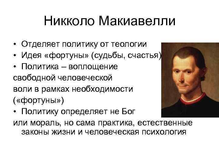 Никколо Макиавелли • Отделяет политику от теологии • Идея «фортуны» (судьбы, счастья) • Политика