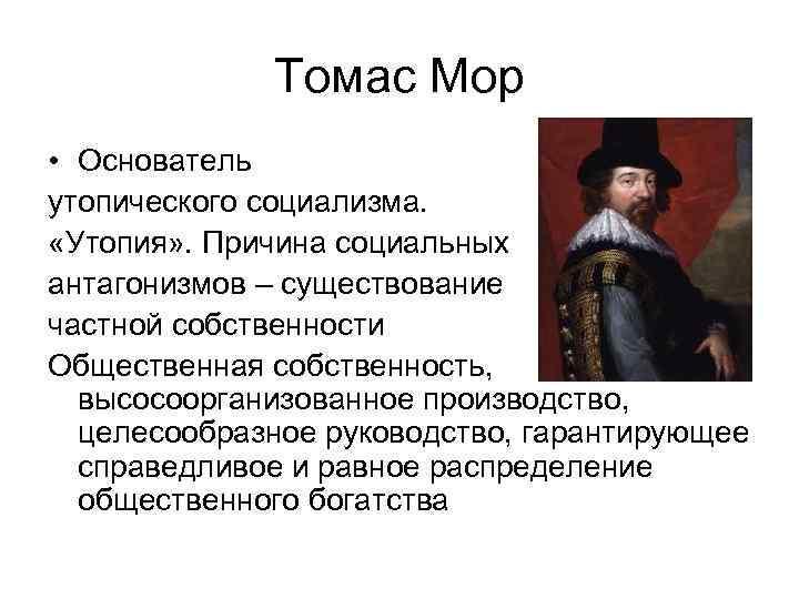 Томас Мор • Основатель утопического социализма. «Утопия» . Причина социальных антагонизмов – существование частной