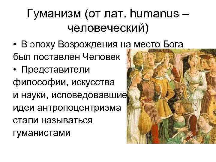 Гуманизм (от лат. humanus – человеческий) • В эпоху Возрождения на место Бога был