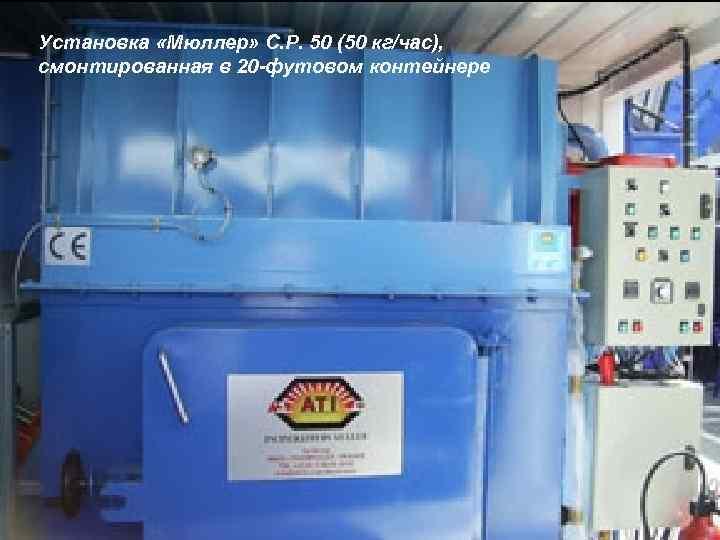 Установка «Мюллер» С. Р. 50 (50 кг/час), смонтированная в 20 -футовом контейнере LOGO