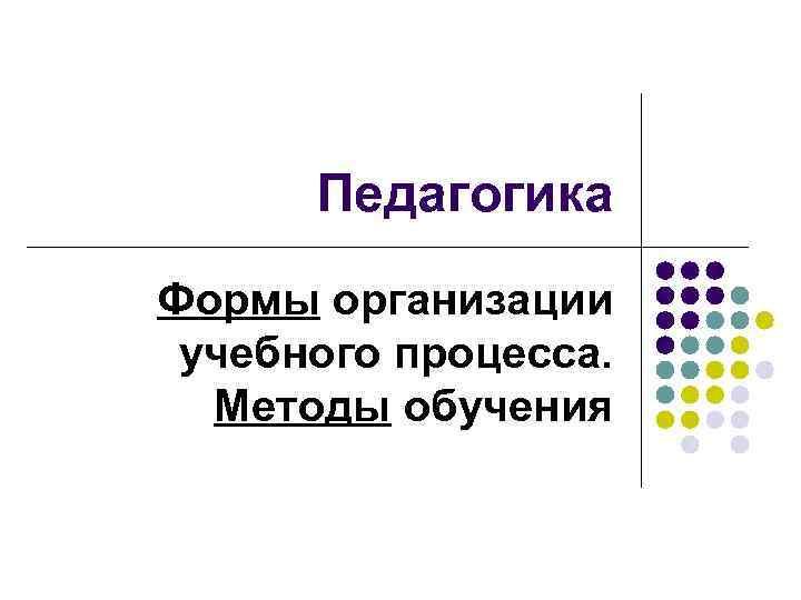 Педагогика Формы организации учебного процесса. Методы обучения