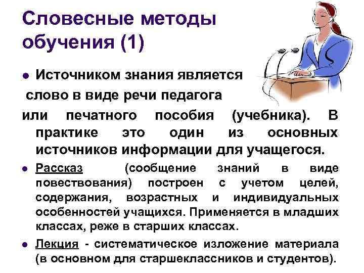 Словесные методы обучения (1) Источником знания является слово в виде речи педагога или печатного