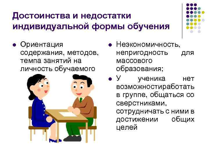 Достоинства и недостатки индивидуальной формы обучения l Ориентация содержания, методов, темпа занятий на личность