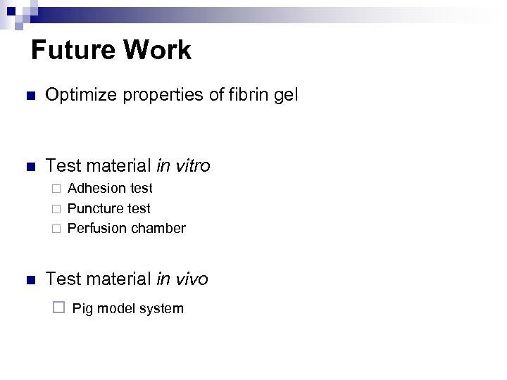 Future Work n Optimize properties of fibrin gel n Test material in vitro Adhesion