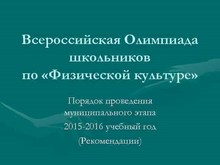 Всероссийская Олимпиада школьников по «Физической культуре» Порядок проведения муниципального этапа 2015 -2016 учебный год