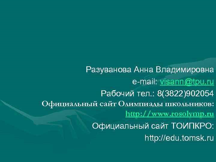 Разуванова Анна Владимировна e-mail: visann@tpu. ru Рабочий тел. : 8(3822)902054 Официальный сайт Олимпиады школьников: