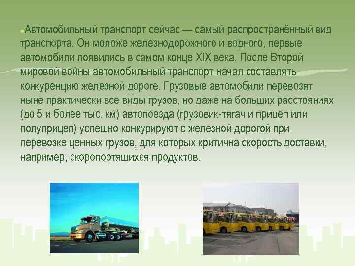 Автомобильный транспорт сейчас — самый распространённый вид транспорта. Он моложе железнодорожного и водного, первые