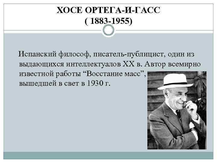 ХОСЕ ОРТЕГА-И-ГАСС ( 1883 -1955) Испанский философ, писатель-публицист, один из выдающихся интеллектуалов ХХ в.