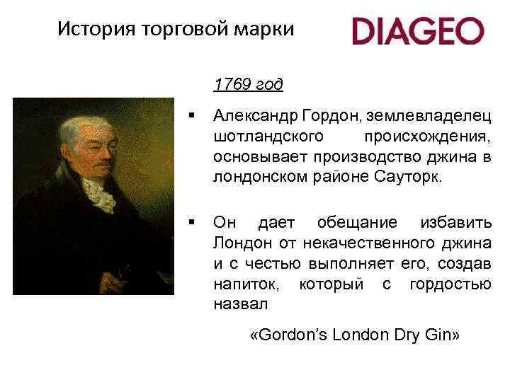История торговой марки 1769 год § Александр Гордон, землевладелец шотландского происхождения, основывает производство джина