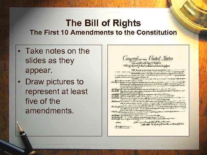 The Bill of Rights The First 10 Amendments to the Constitution • Take notes