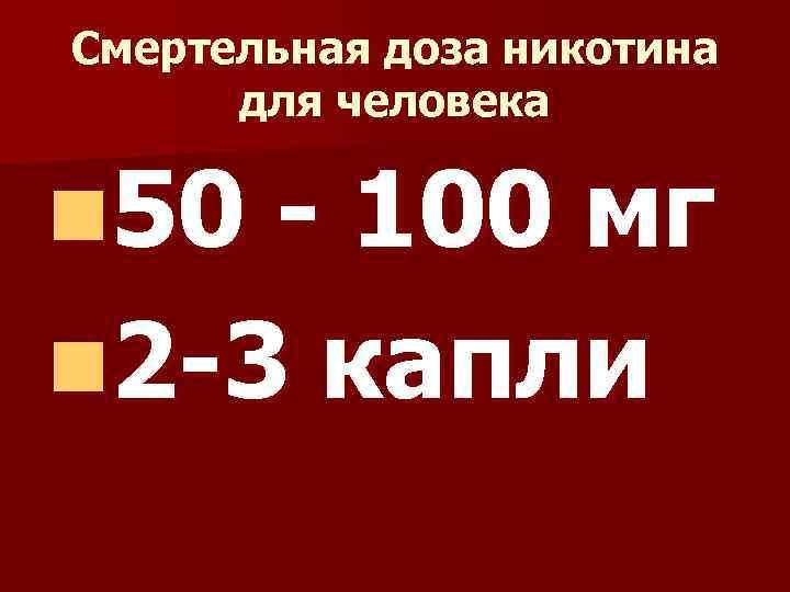 Смертельная доза никотина для человека n 50 - 100 мг n 2 -3 капли