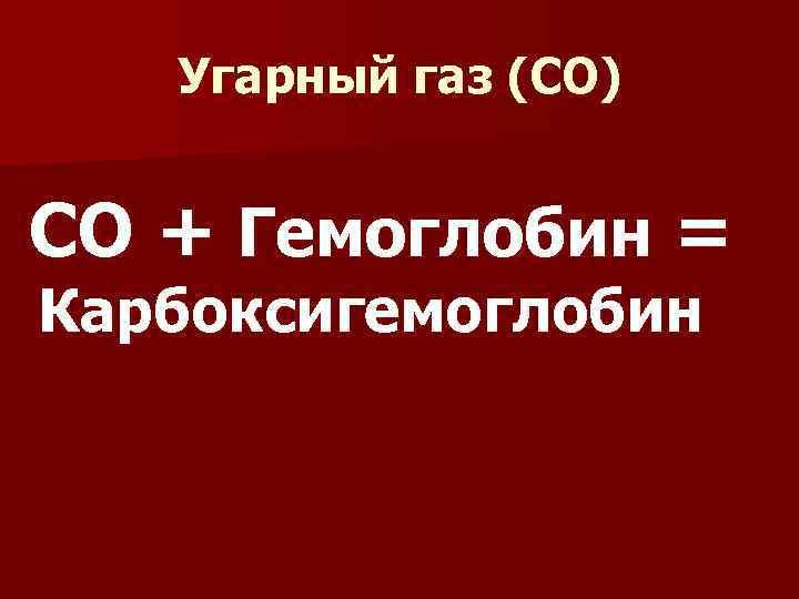 Угарный газ (СО) СО + Гемоглобин = Карбоксигемоглобин