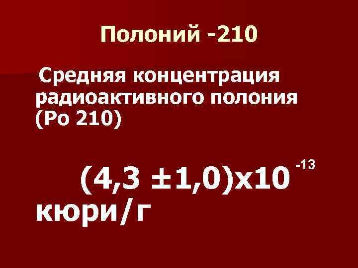 Полоний -210 Средняя концентрация радиоактивного полония (Ро 210) -13 (4, 3 ± 1, 0)х10