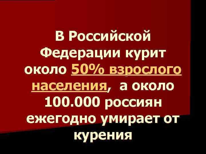 В Российской Федерации курит около 50% взрослого населения, а около 100. 000 россиян ежегодно