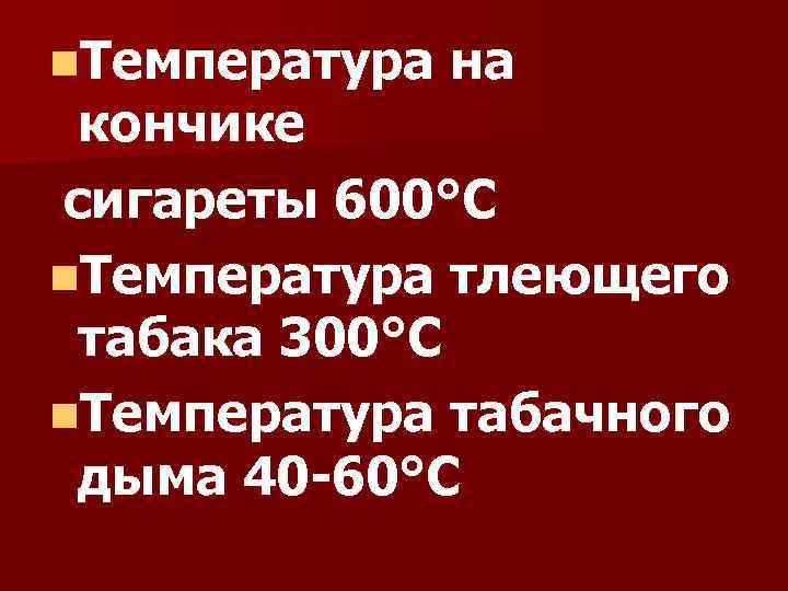 n. Температура на кончике сигареты 600°С n. Температура тлеющего табака 300°С n. Температура табачного