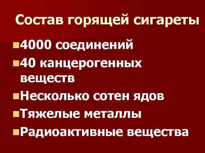 Состав горящей сигареты n 4000 соединений n 40 канцерогенных веществ n. Несколько сотен ядов