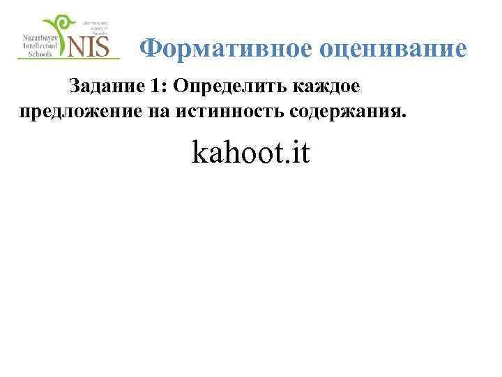 Формативное оценивание Задание 1: Определить каждое предложение на истинность содержания. kahoot. it