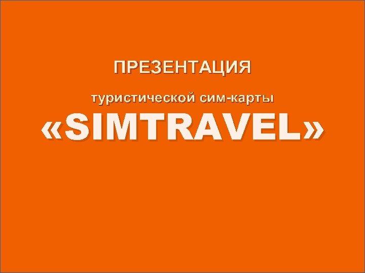 ПРЕЗЕНТАЦИЯ туристической сим-карты «SIMTRAVEL»