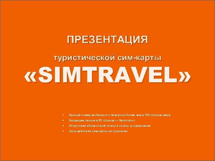 ПРЕЗЕНТАЦИЯ туристической сим-карты «SIMTRAVEL» • Единый номер мобильного телефона более чем в 150 странах