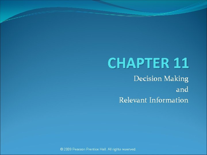 CHAPTER 11 Decision Making and Relevant Information © 2009 Pearson Prentice Hall. All rights