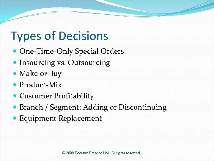 Types of Decisions One-Time-Only Special Orders Insourcing vs. Outsourcing Make or Buy Product-Mix Customer