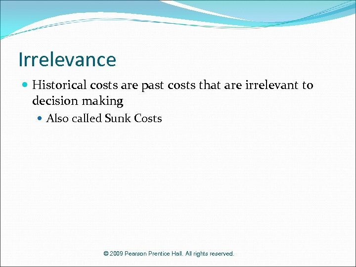 Irrelevance Historical costs are past costs that are irrelevant to decision making Also called