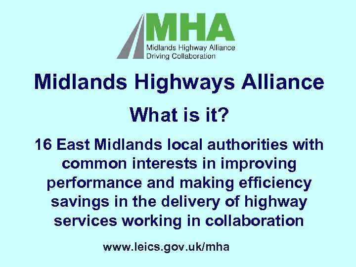 Midlands Highways Alliance What is it? 16 East Midlands local authorities with common interests