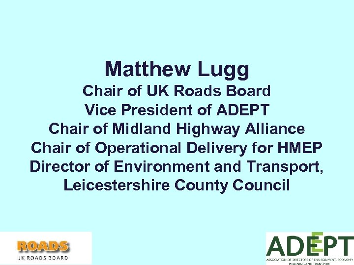 Matthew Lugg Chair of UK Roads Board Vice President of ADEPT Chair of Midland