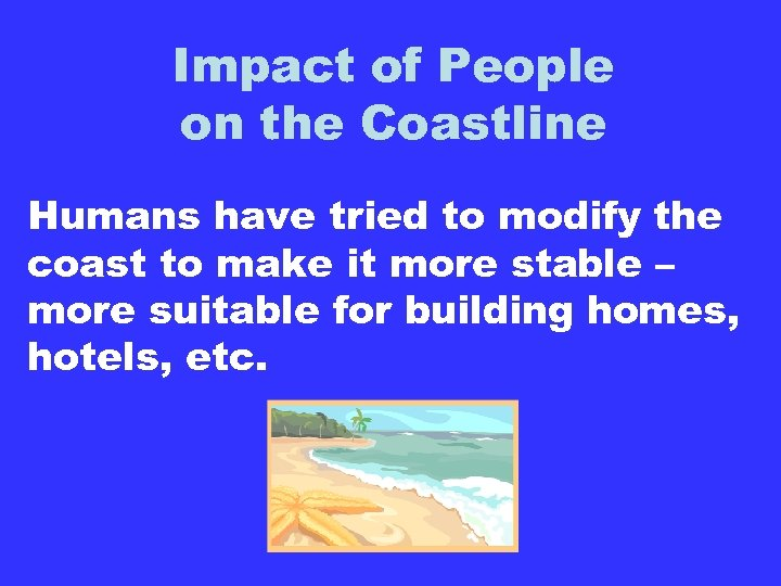 Impact of People on the Coastline Humans have tried to modify the coast to