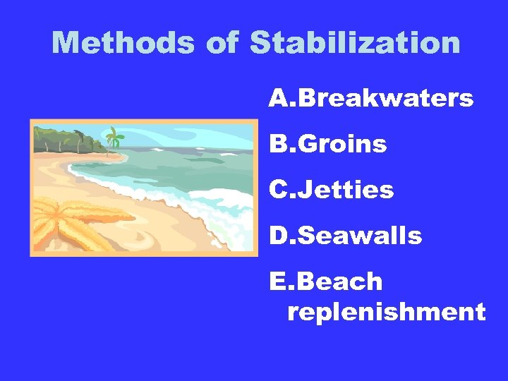 Methods of Stabilization A. Breakwaters B. Groins C. Jetties D. Seawalls E. Beach replenishment