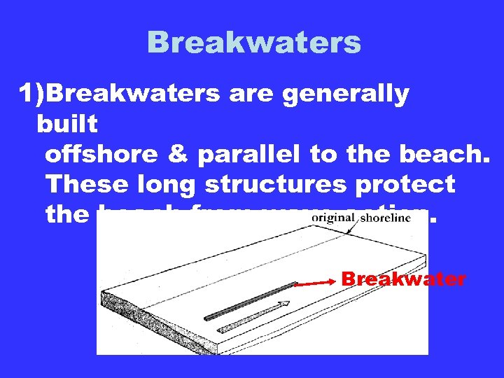 Breakwaters 1)Breakwaters are generally built offshore & parallel to the beach. These long structures