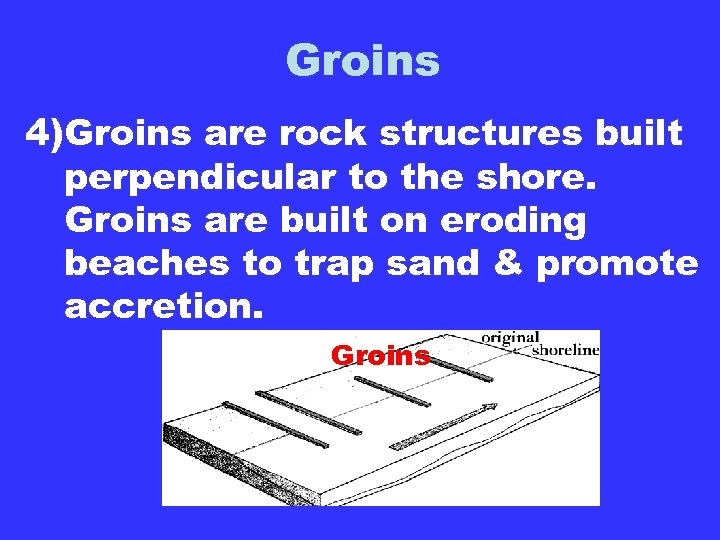 Groins 4)Groins are rock structures built perpendicular to the shore. Groins are built on