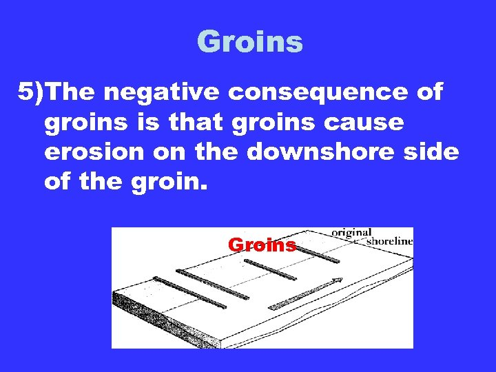 Groins 5)The negative consequence of groins is that groins cause erosion on the downshore