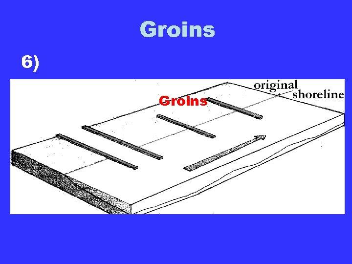 Groins 6) Groins