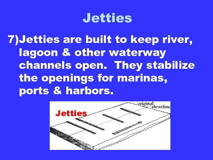 Jetties 7)Jetties are built to keep river, lagoon & other waterway channels open. They