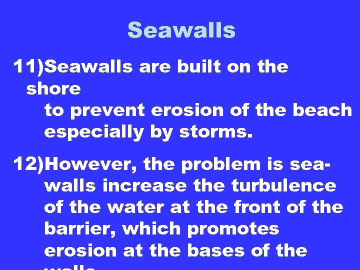 Seawalls 11)Seawalls are built on the shore to prevent erosion of the beach especially