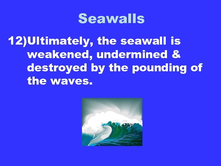Seawalls 12)Ultimately, the seawall is weakened, undermined & destroyed by the pounding of the