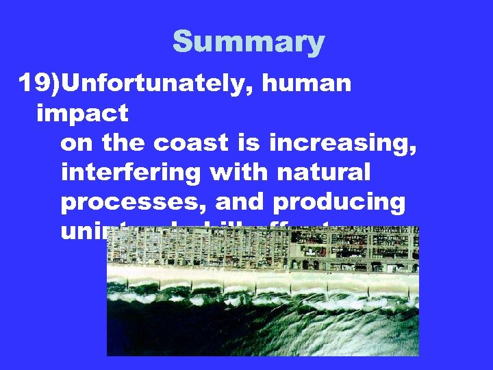 Summary 19)Unfortunately, human impact on the coast is increasing, interfering with natural processes, and