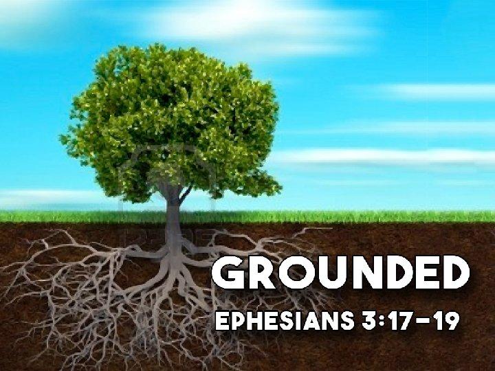 Grounded Ephesians 3: 17 -19
