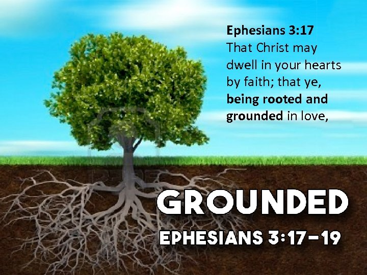 Ephesians 3: 17 That Christ may dwell in your hearts by faith; that ye,