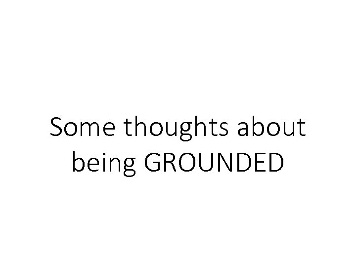 Some thoughts about being GROUNDED