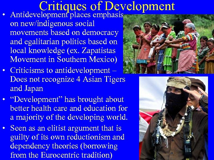 Critiques of Development • Antidevelopment places emphasis on new/indigenous social movements based on democracy