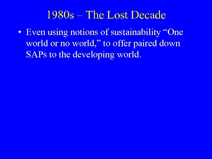 """1980 s – The Lost Decade • Even using notions of sustainability """"One world"""