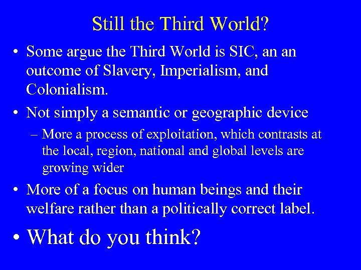 Still the Third World? • Some argue the Third World is SIC, an an